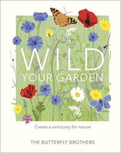 Wild Your Garden: Create a sanctuary for nature by The Butterfly Brothers book cover