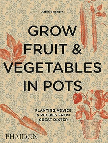Grow Fruit & Vegetables in Pots: Planting advice and recipes from Great Dixter by Aaron Bertelsen, published by Phaidon book cover